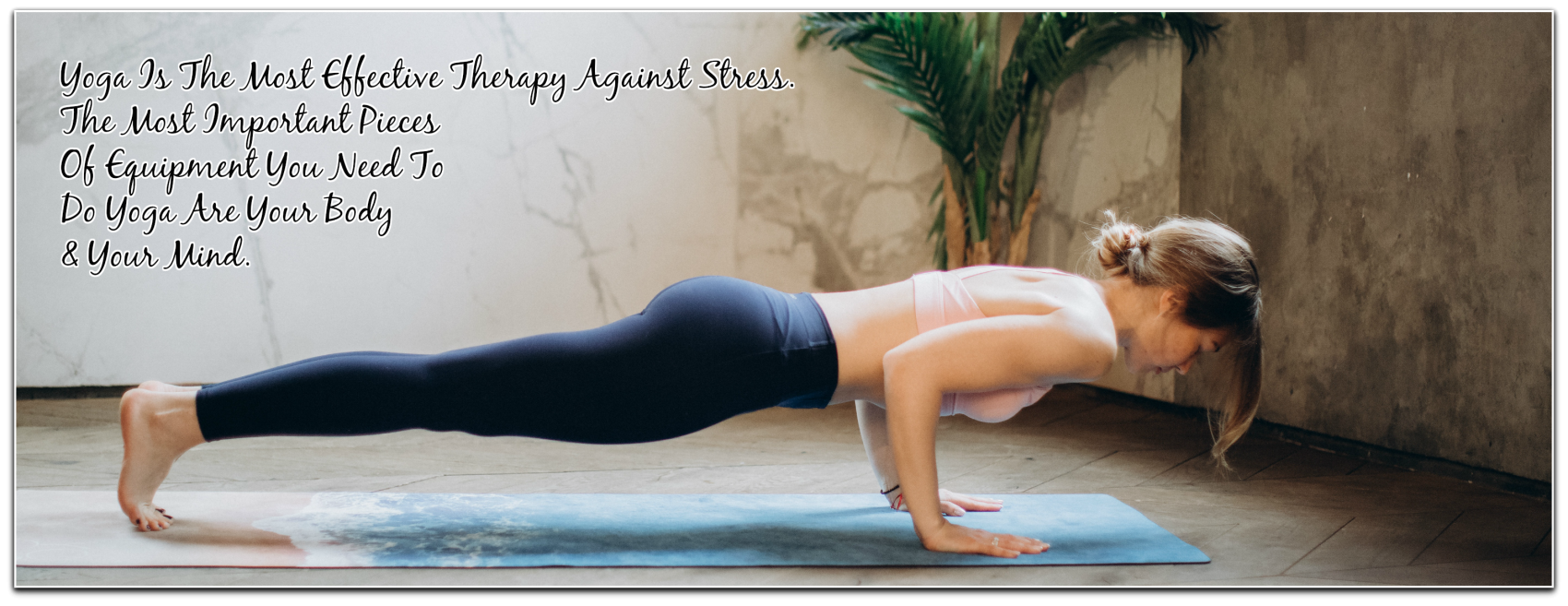 Yoga Is The Most Effective Therapy Against Stress. The Most Important Pieces Of Equipment You Need To Do Yoga Are Your Body & Your Mind.